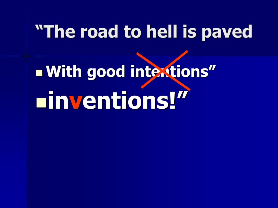 The road to hell is paved With good intentions With good intentions inventions! inventions!