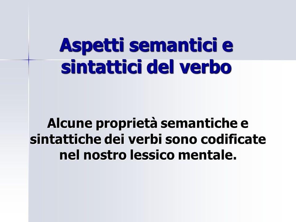 Aspetti semantici e sintattici del verbo Alcune proprietà semantiche e sintattiche dei verbi sono codificate nel nostro lessico mentale.