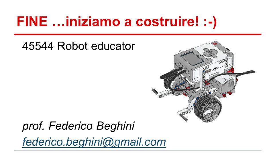 FINE …iniziamo a costruire! :-) 45544 Robot educator prof. Federico Beghini federico.beghini@gmail.com