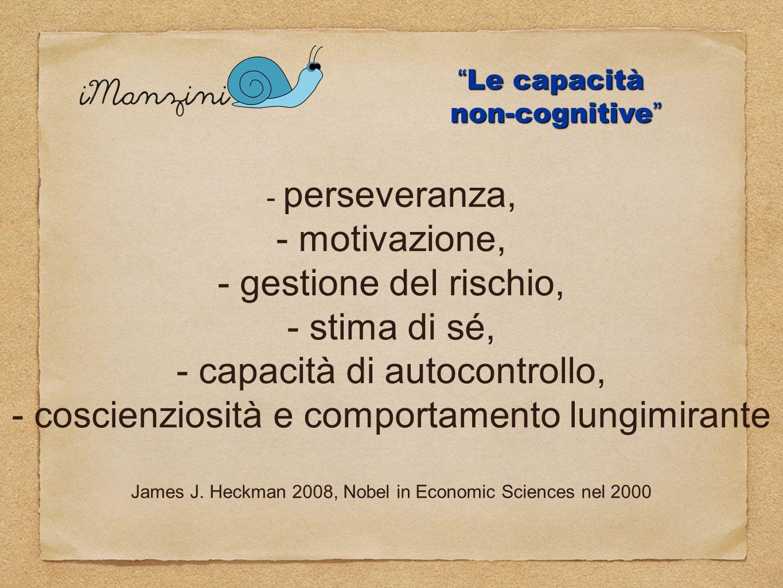 Le capacità non-cognitive Le capacità non-cognitive - perseveranza, - motivazione, - gestione del rischio, - stima di sé, - capacità di autocontrollo,