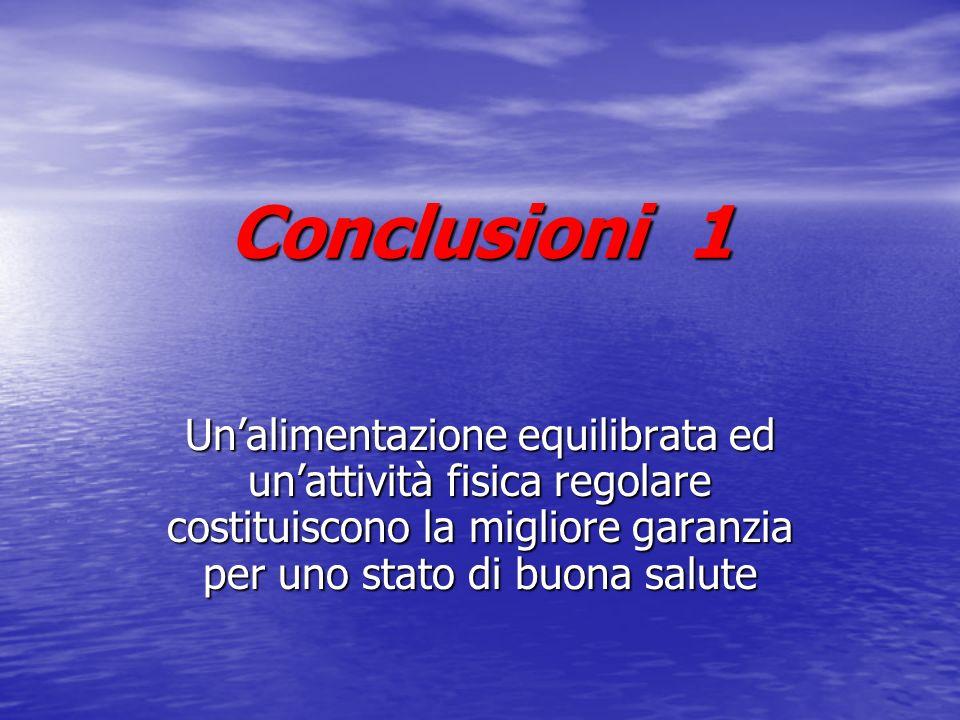 Conclusioni 1 Unalimentazione equilibrata ed unattività fisica regolare costituiscono la migliore garanzia per uno stato di buona salute