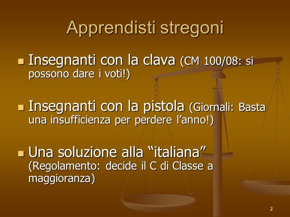2 Apprendisti stregoni Insegnanti con la clava (CM 100/08: si possono dare i voti!) Insegnanti con la clava (CM 100/08: si possono dare i voti!) Insegnanti con la pistola (Giornali: Basta una insufficienza per perdere lanno!) Insegnanti con la pistola (Giornali: Basta una insufficienza per perdere lanno!) Una soluzione alla italiana (Regolamento: decide il C di Classe a maggioranza) Una soluzione alla italiana (Regolamento: decide il C di Classe a maggioranza)