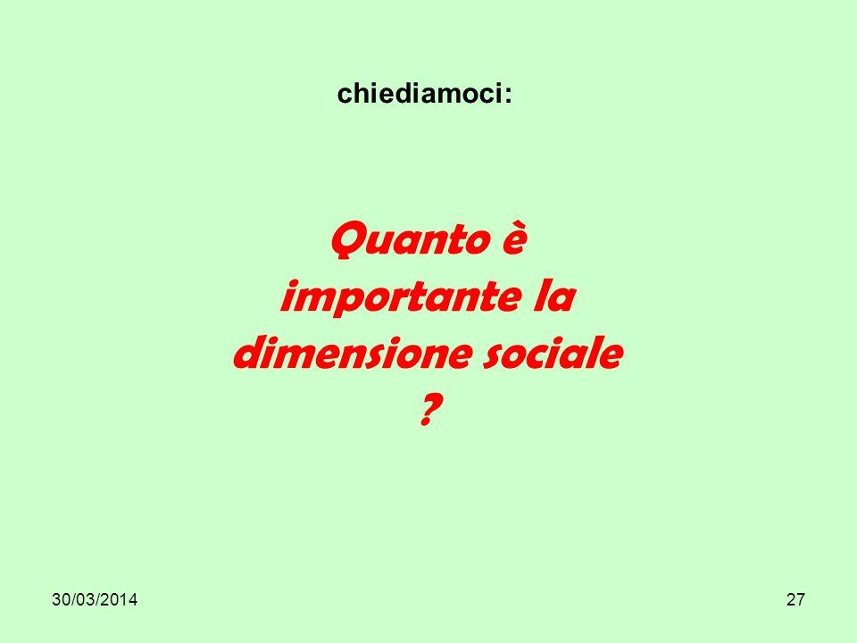 30/03/201427 chiediamoci: Quanto è importante la dimensione sociale ?