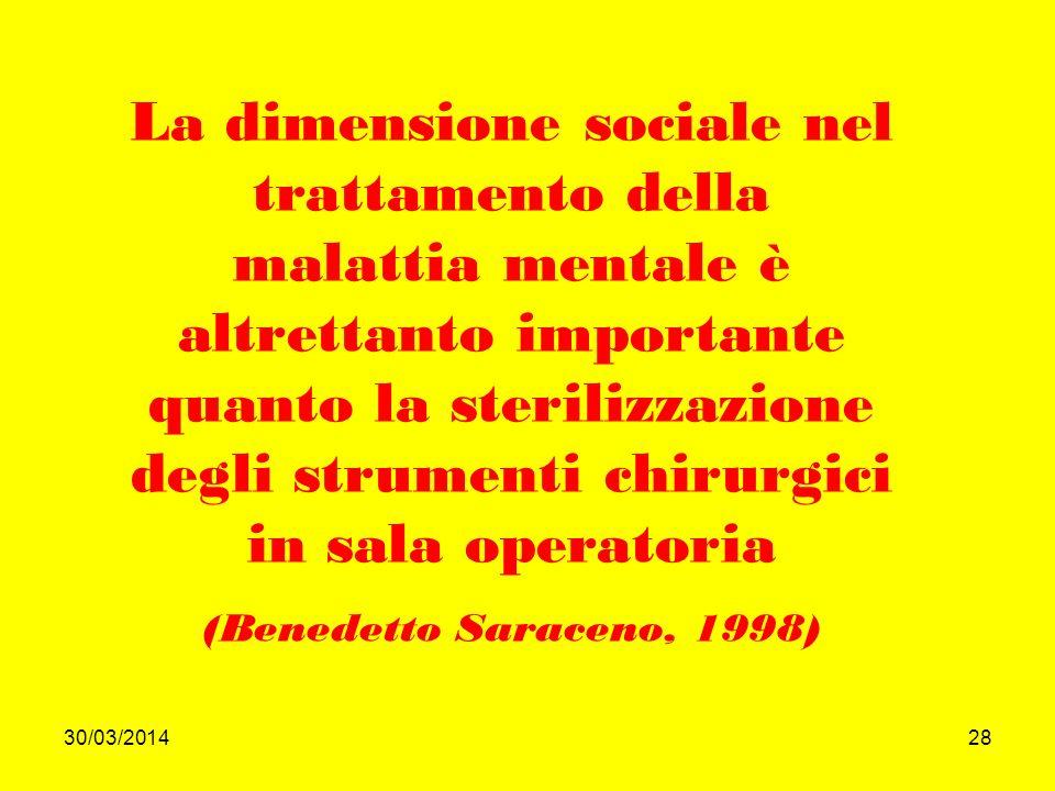 30/03/201428 La dimensione sociale nel trattamento della malattia mentale è altrettanto importante quanto la sterilizzazione degli strumenti chirurgici in sala operatoria (Benedetto Saraceno, 1998)