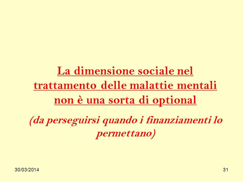 30/03/201431 La dimensione sociale nel trattamento delle malattie mentali non è una sorta di optional (da perseguirsi quando i finanziamenti lo permettano)