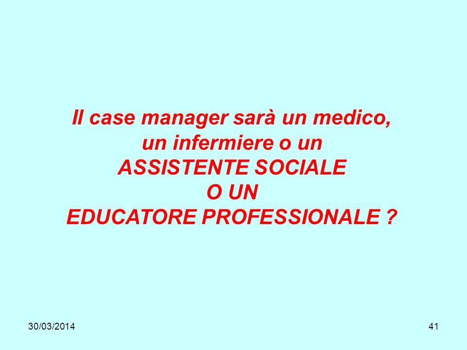 30/03/201441 Il case manager sarà un medico, un infermiere o un ASSISTENTE SOCIALE O UN EDUCATORE PROFESSIONALE
