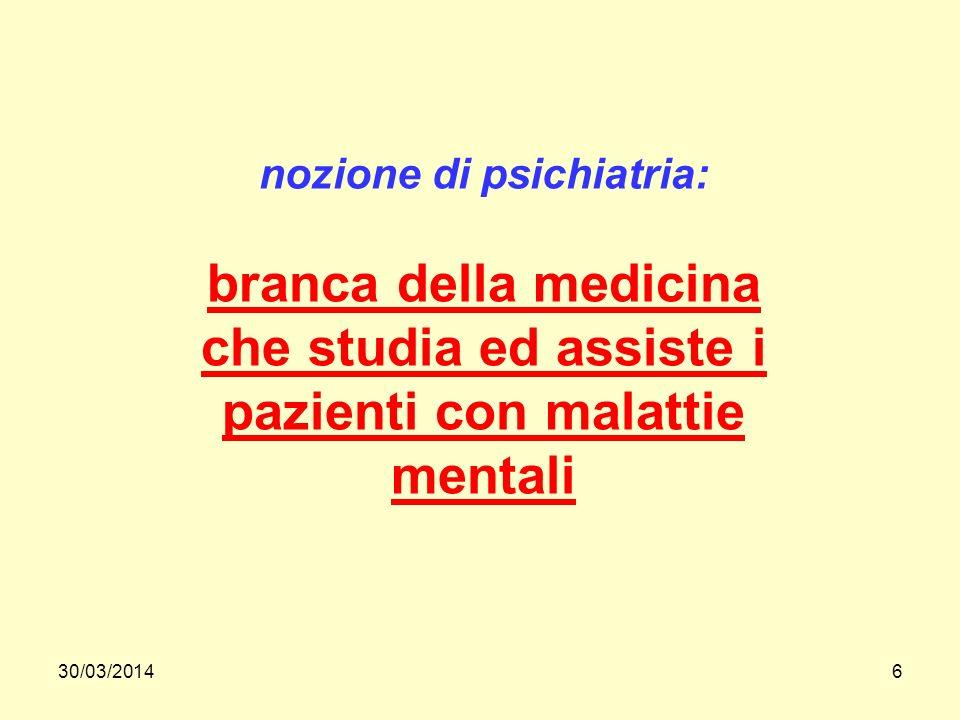 30/03/20146 nozione di psichiatria: branca della medicina che studia ed assiste i pazienti con malattie mentali