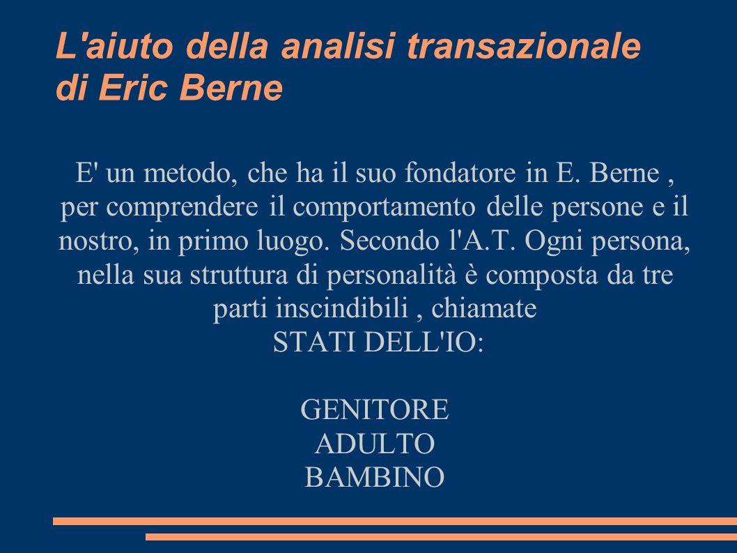 L'aiuto della analisi transazionale di Eric Berne E' un metodo, che ha il suo fondatore in E. Berne, per comprendere il comportamento delle persone e