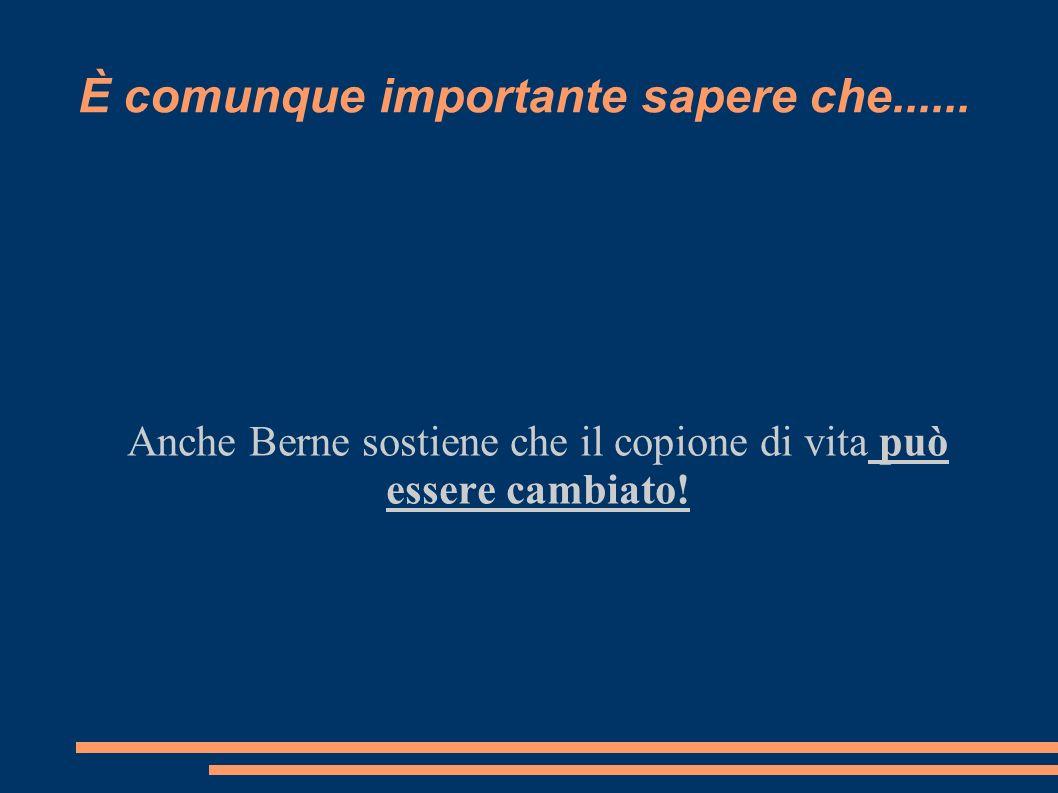 È comunque importante sapere che...... Anche Berne sostiene che il copione di vita può essere cambiato!