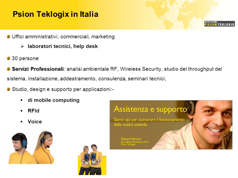 Psion Teklogix in Italia Uffici amministrativi, commerciali, marketing laboratori tecnici, help desk 30 persone Servizi Professionali Servizi Professionali: analisi ambientale RF, Wireless Security, studio del throughput del sistema, installazione, addestramento, consulenza, seminari tecnici, Studio, design e supporto per applicazioni:- di mobile computing RFId Voice