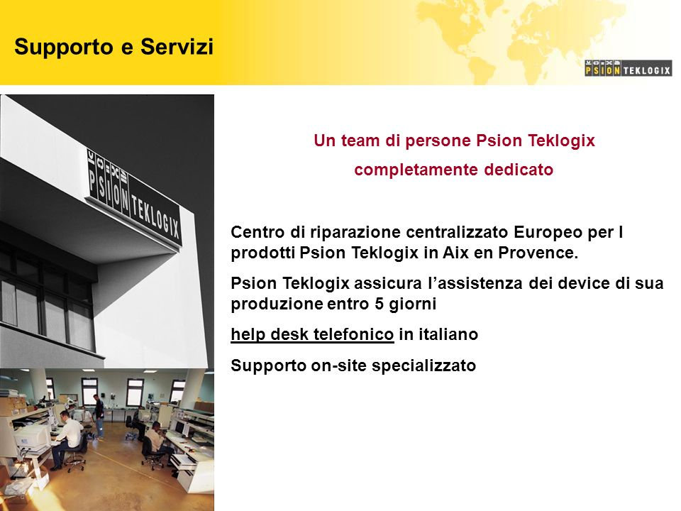 Supporto e Servizi Un team di persone Psion Teklogix completamente dedicato Centro di riparazione centralizzato Europeo per I prodotti Psion Teklogix in Aix en Provence.