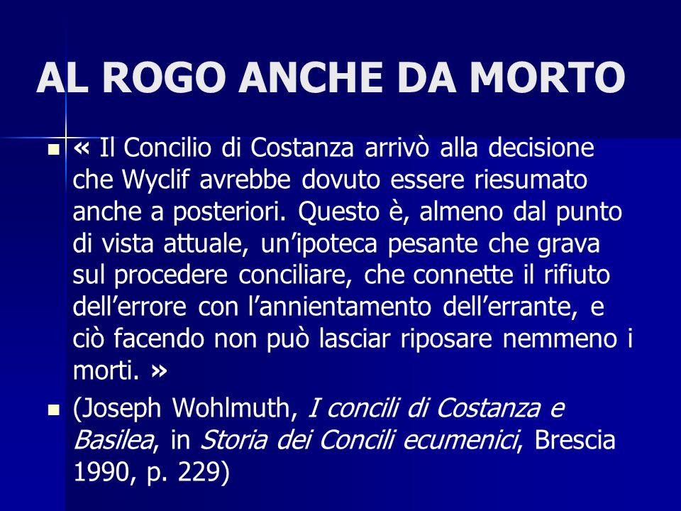 AL ROGO ANCHE DA MORTO « Il Concilio di Costanza arrivò alla decisione che Wyclif avrebbe dovuto essere riesumato anche a posteriori. Questo è, almeno
