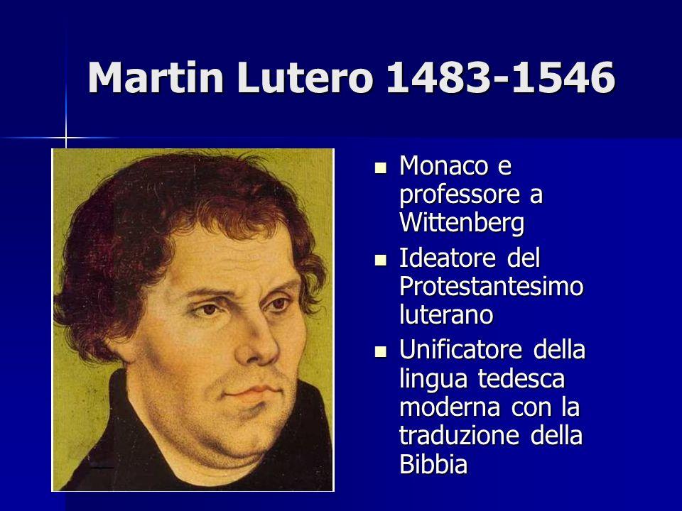 Martin Lutero 1483-1546 Monaco e professore a Wittenberg Monaco e professore a Wittenberg Ideatore del Protestantesimo luterano Ideatore del Protestan