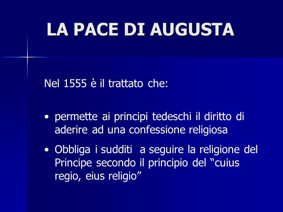 LA PACE DI AUGUSTA Nel 1555 è il trattato che: permette ai principi tedeschi il diritto di aderire ad una confessione religiosa Obbliga i sudditi a se