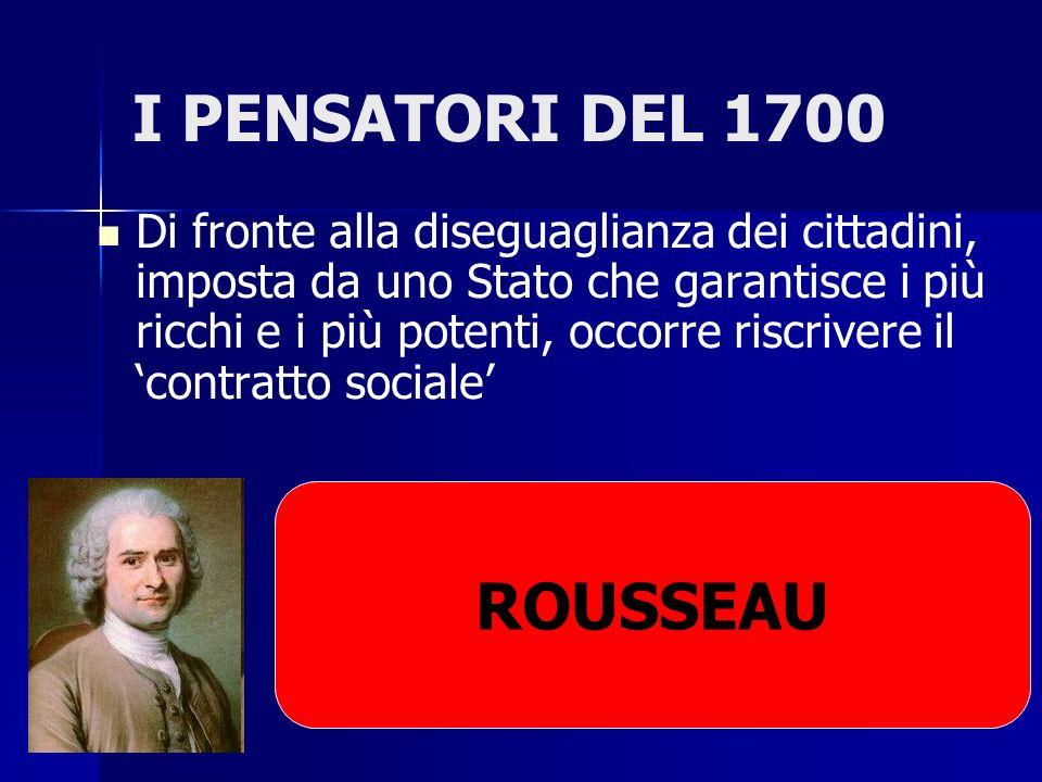 I PENSATORI DEL 1700 Di fronte alla diseguaglianza dei cittadini, imposta da uno Stato che garantisce i più ricchi e i più potenti, occorre riscrivere