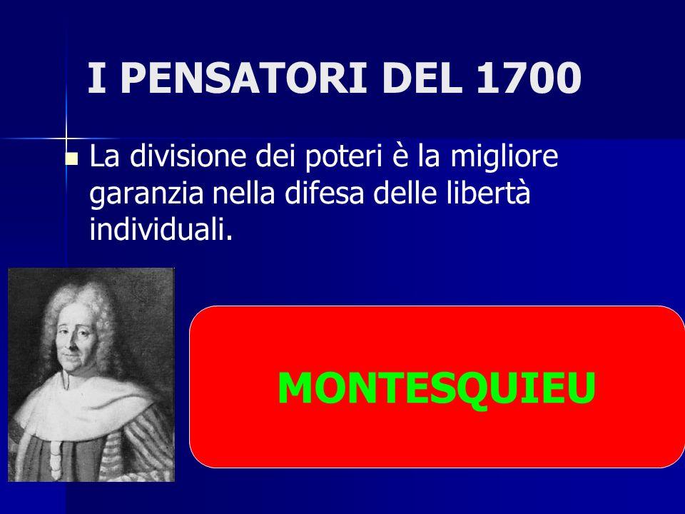 I PENSATORI DEL 1700 La divisione dei poteri è la migliore garanzia nella difesa delle libertà individuali. MONTESQUIEU