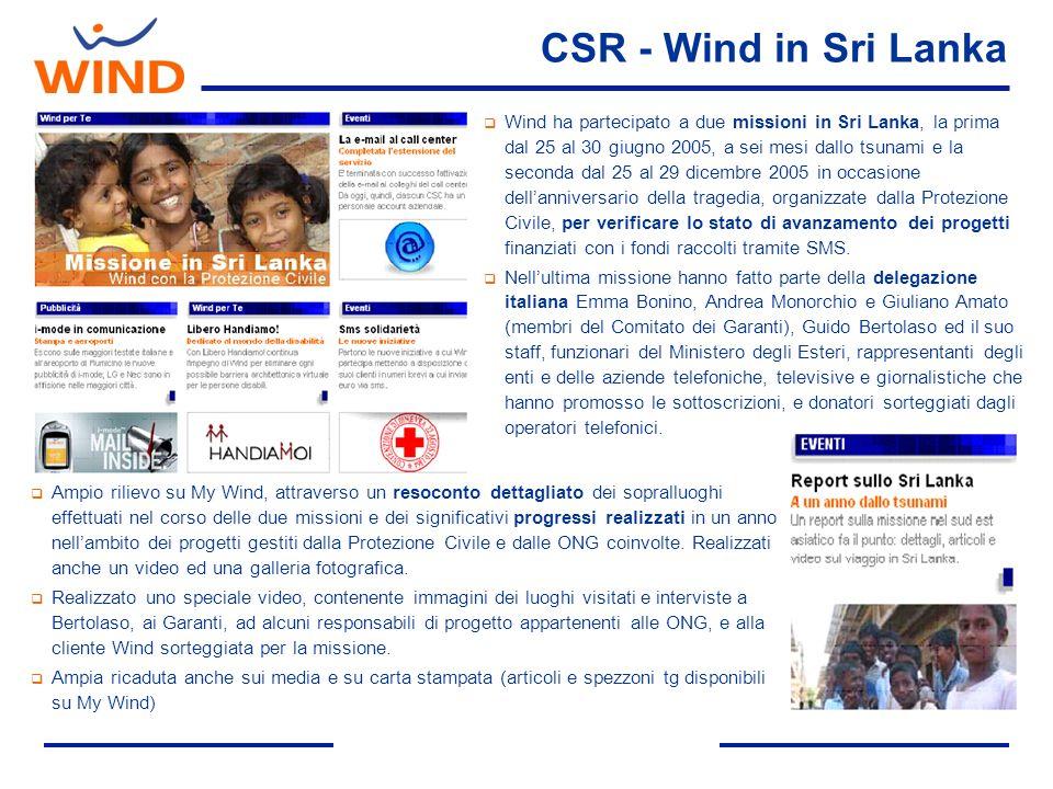 CSR - Wind in Sri Lanka Wind ha partecipato a due missioni in Sri Lanka, la prima dal 25 al 30 giugno 2005, a sei mesi dallo tsunami e la seconda dal 25 al 29 dicembre 2005 in occasione dellanniversario della tragedia, organizzate dalla Protezione Civile, per verificare lo stato di avanzamento dei progetti finanziati con i fondi raccolti tramite SMS.