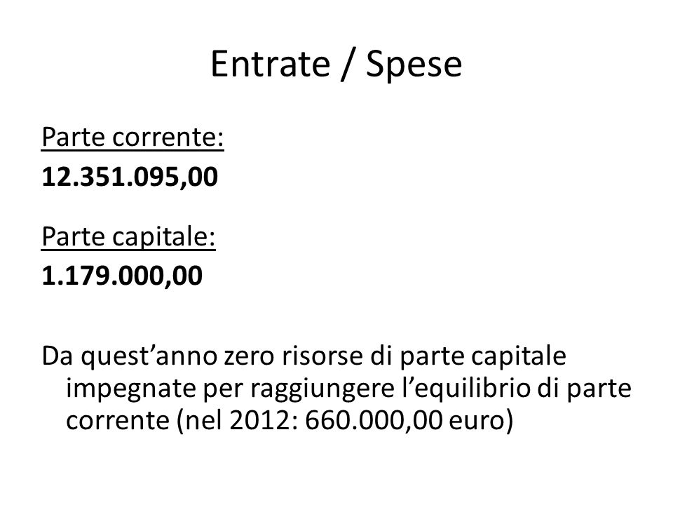 Entrate / Spese Parte corrente: 12.351.095,00 Parte capitale: 1.179.000,00 Da questanno zero risorse di parte capitale impegnate per raggiungere lequilibrio di parte corrente (nel 2012: 660.000,00 euro)