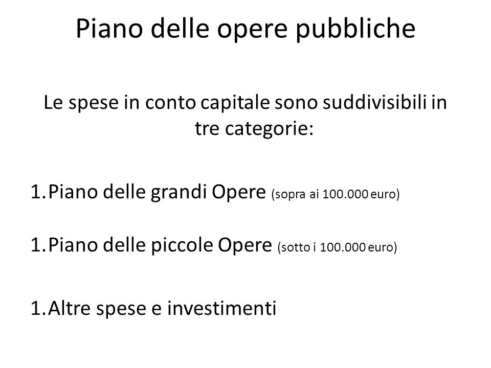 Piano delle opere pubbliche Le spese in conto capitale sono suddivisibili in tre categorie: 1.Piano delle grandi Opere (sopra ai 100.000 euro) 1.Piano delle piccole Opere (sotto i 100.000 euro) 1.Altre spese e investimenti