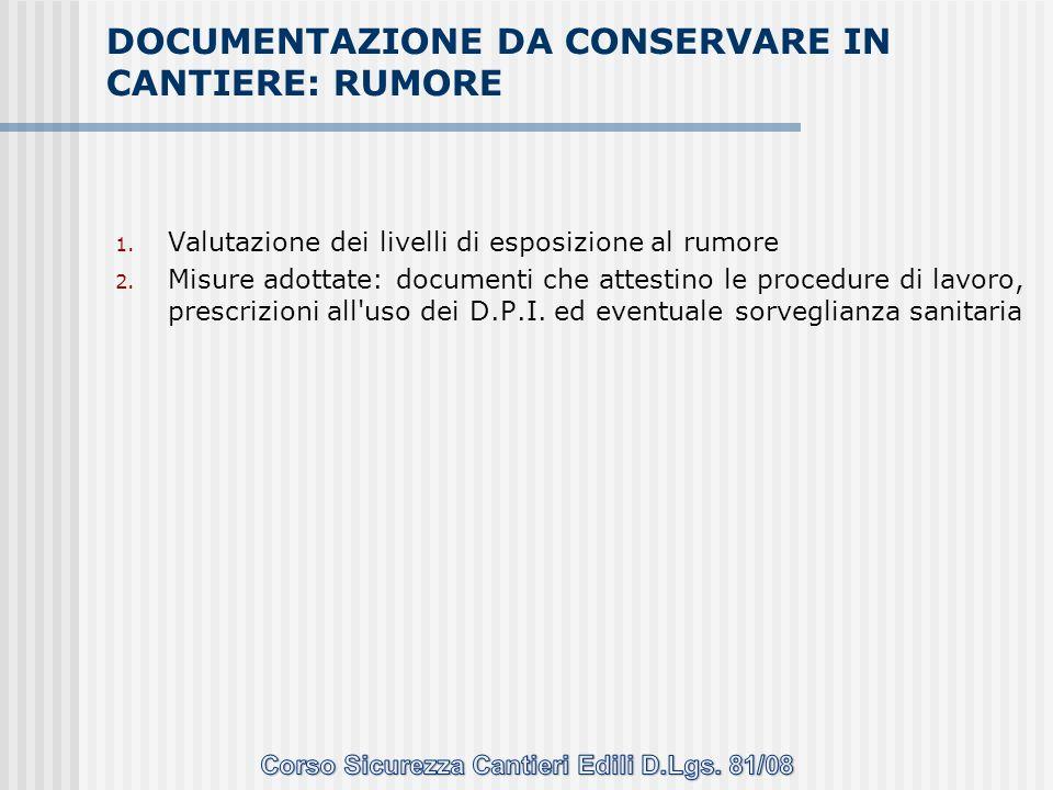 1. Valutazione dei livelli di esposizione al rumore 2. Misure adottate: documenti che attestino le procedure di lavoro, prescrizioni all'uso dei D.P.I
