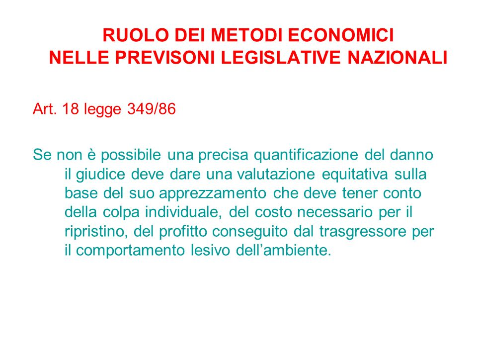 RUOLO DEI METODI ECONOMICI NELLE PREVISONI LEGISLATIVE NAZIONALI Art. 18 legge 349/86 Se non è possibile una precisa quantificazione del danno il giud