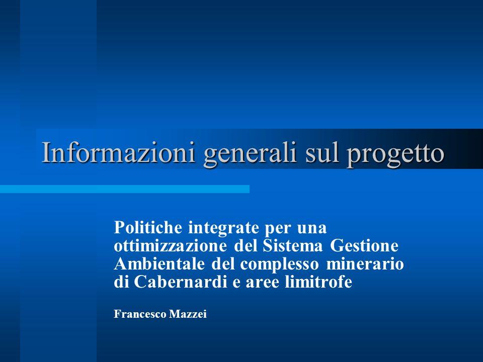 Informazioni generali sul progetto Politiche integrate per una ottimizzazione del Sistema Gestione Ambientale del complesso minerario di Cabernardi e aree limitrofe Francesco Mazzei