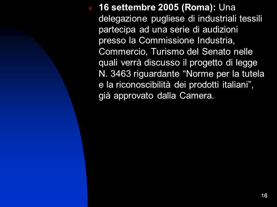 16 16 settembre 2005 (Roma): Una delegazione pugliese di industriali tessili partecipa ad una serie di audizioni presso la Commissione Industria, Commercio, Turismo del Senato nelle quali verrà discusso il progetto di legge N.
