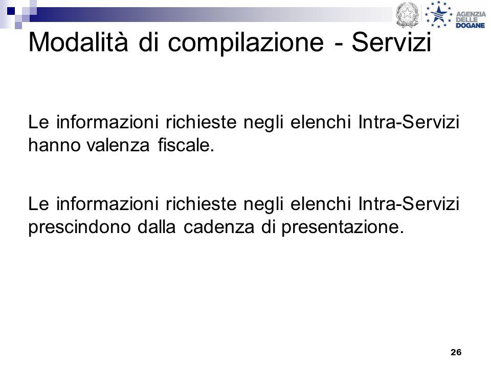 26 Modalità di compilazione - Servizi Le informazioni richieste negli elenchi Intra-Servizi hanno valenza fiscale. Le informazioni richieste negli ele