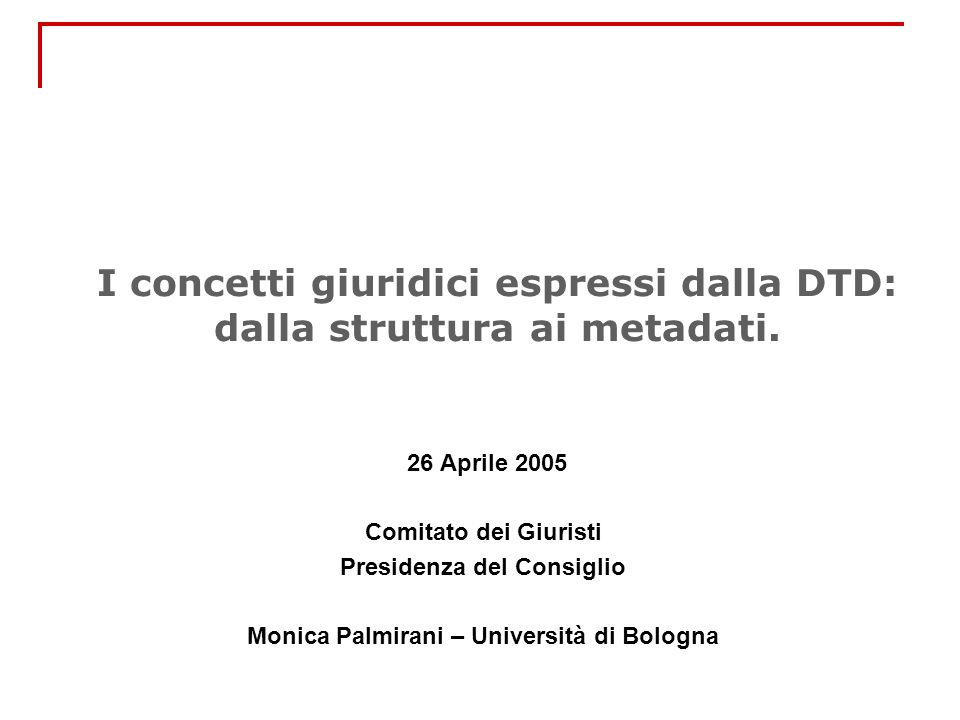 I concetti giuridici espressi dalla DTD: dalla struttura ai metadati. 26 Aprile 2005 Comitato dei Giuristi Presidenza del Consiglio Monica Palmirani –