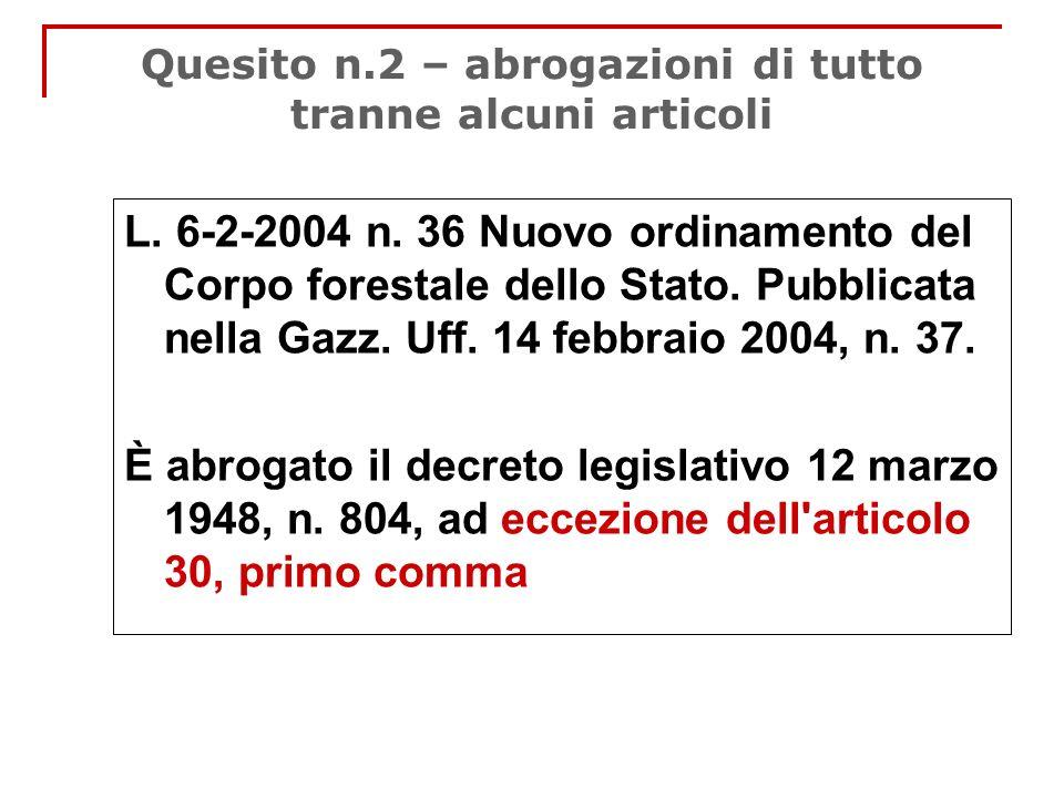 Quesito n.2 – abrogazioni di tutto tranne alcuni articoli L. 6-2-2004 n. 36 Nuovo ordinamento del Corpo forestale dello Stato. Pubblicata nella Gazz.