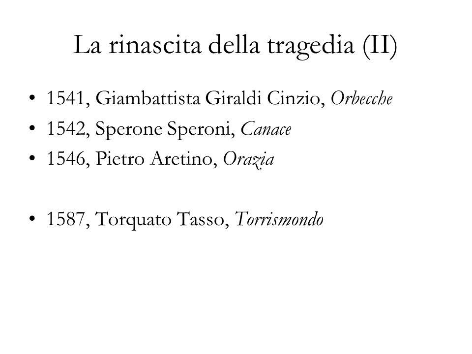La rinascita della tragedia (II) 1541, Giambattista Giraldi Cinzio, Orbecche 1542, Sperone Speroni, Canace 1546, Pietro Aretino, Orazia 1587, Torquato