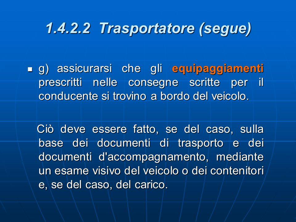 1.4.2.2 Trasportatore (segue) g)assicurarsi che gli equipaggiamenti prescritti nelle consegne scritte per il conducente si trovino a bordo del veicolo