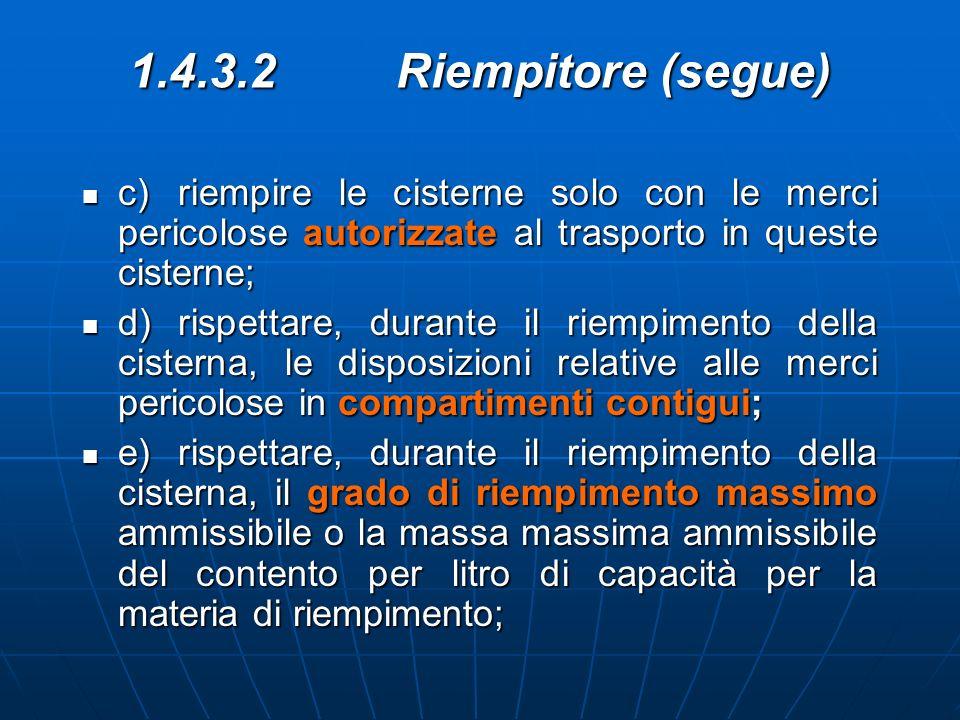 1.4.3.2 Riempitore (segue) c)riempire le cisterne solo con le merci pericolose autorizzate al trasporto in queste cisterne; c)riempire le cisterne sol
