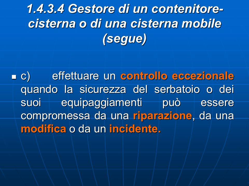 1.4.3.4 Gestore di un contenitore- cisterna o di una cisterna mobile (segue) c) effettuare un controllo eccezionale quando la sicurezza del serbatoio