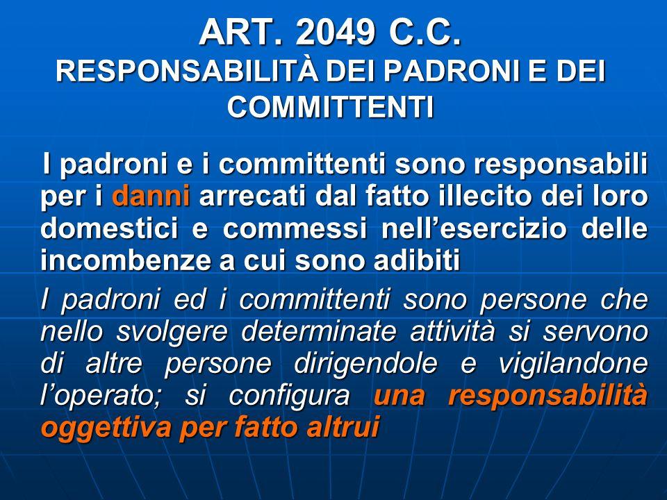 ART. 2049 C.C. RESPONSABILITÀ DEI PADRONI E DEI COMMITTENTI I padroni e i committenti sono responsabili per i danni arrecati dal fatto illecito dei lo