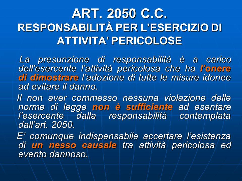 ART. 2050 C.C. RESPONSABILITÀ PER LESERCIZIO DI ATTIVITA PERICOLOSE La presunzione di responsabilità è a carico dellesercente lattività pericolosa che