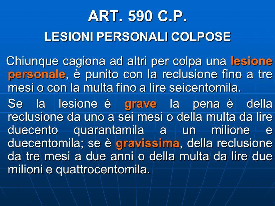 ART. 590 C.P. LESIONI PERSONALI COLPOSE Chiunque cagiona ad altri per colpa una lesione personale, è punito con la reclusione fino a tre mesi o con la