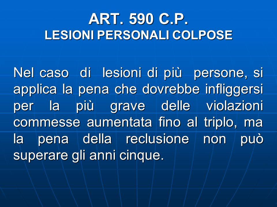 ART. 590 C.P. LESIONI PERSONALI COLPOSE Nel caso di lesioni di più persone, si applica la pena che dovrebbe infliggersi per la più grave delle violazi
