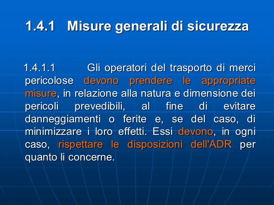 1.4.1 Misure generali di sicurezza 1.4.1.1 Gli operatori del trasporto di merci pericolose devono prendere le appropriate misure, in relazione alla na