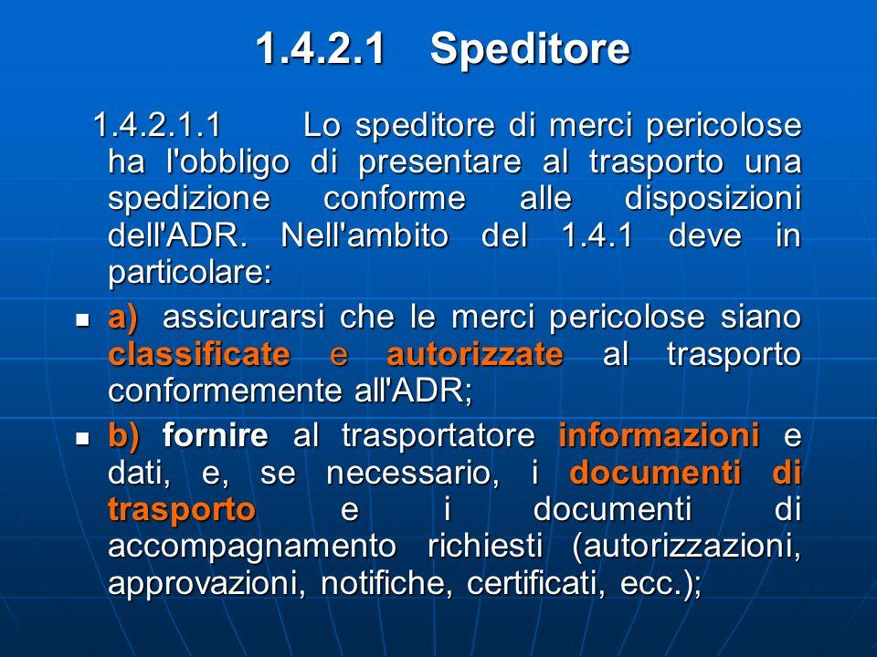 1.4.2.1Speditore 1.4.2.1.1 Lo speditore di merci pericolose ha l'obbligo di presentare al trasporto una spedizione conforme alle disposizioni dell'ADR