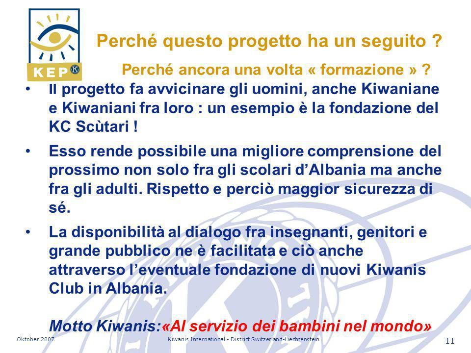 Oktober 2007Kiwanis International - District Switzerland-Liechtenstein 11 Il progetto fa avvicinare gli uomini, anche Kiwaniane e Kiwaniani fra loro : un esempio è la fondazione del KC Scùtari .
