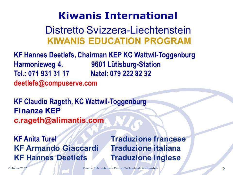 Oktober 2007Kiwanis International - District Switzerland-Liechtenstein 2 KF Hannes Deetlefs, Chairman KEP KC Wattwil-Toggenburg Harmonieweg 4, 9601 Lütisburg-Station Tel.: 071 931 31 17 Natel: 079 222 82 32 deetlefs@compuserve.com KF Claudio Rageth, KC Wattwil-Toggenburg Finanze KEP c.rageth@alimantis.com KF Anita Turel Traduzione francese KF Armando GiaccardiTraduzione italiana KF Hannes DeetlefsTraduzione inglese KIWANIS EDUCATION PROGRAM Kiwanis International Distretto Svizzera-Liechtenstein