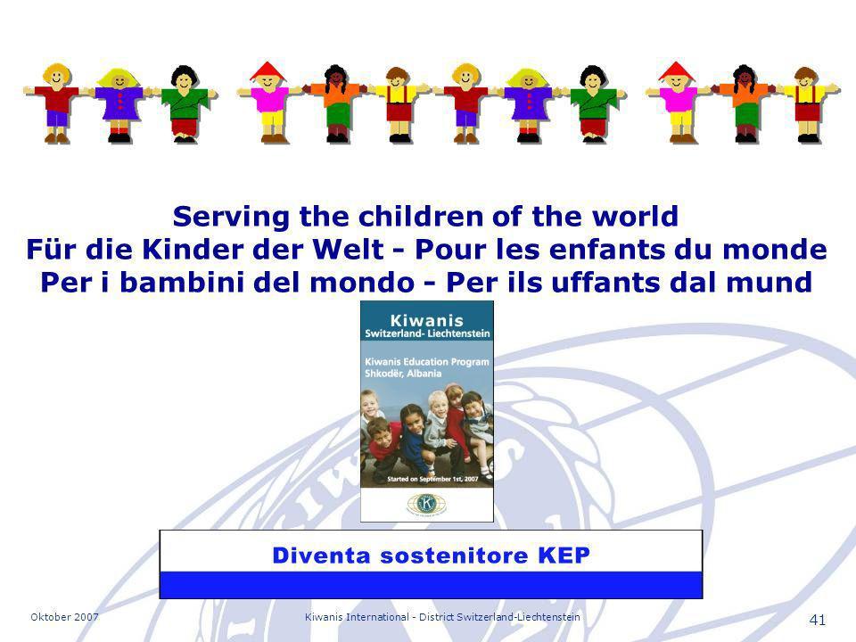 Oktober 2007Kiwanis International - District Switzerland-Liechtenstein 41 Serving the children of the world Für die Kinder der Welt - Pour les enfants du monde Per i bambini del mondo - Per ils uffants dal mund