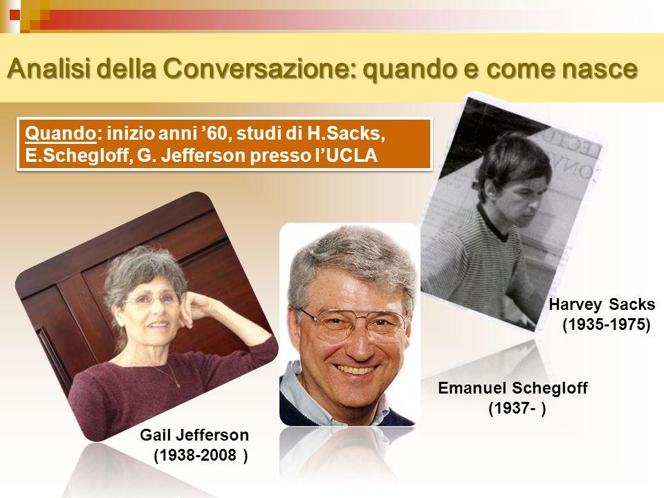 Analisi della Conversazione: quando e come nasce Quando: inizio anni 60, studi di H.Sacks, E.Schegloff, G.
