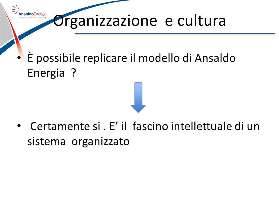 Organizzazione e cultura È possibile replicare il modello di Ansaldo Energia ? Certamente si. E il fascino intellettuale di un sistema organizzato
