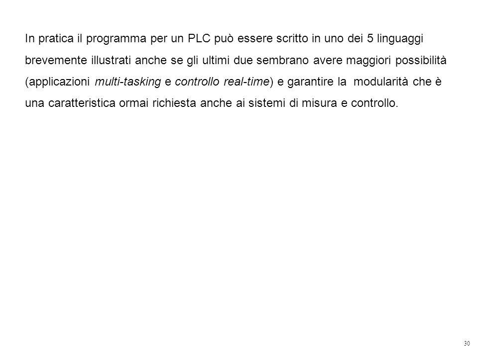 30 In pratica il programma per un PLC può essere scritto in uno dei 5 linguaggi brevemente illustrati anche se gli ultimi due sembrano avere maggiori