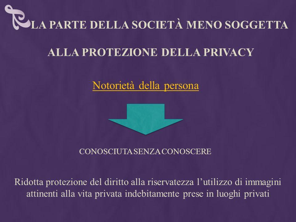 LA PARTE DELLA SOCIETÀ MENO SOGGETTA ALLA PROTEZIONE DELLA PRIVACY Ridotta protezione del diritto alla riservatezza lutilizzo di immagini attinenti al