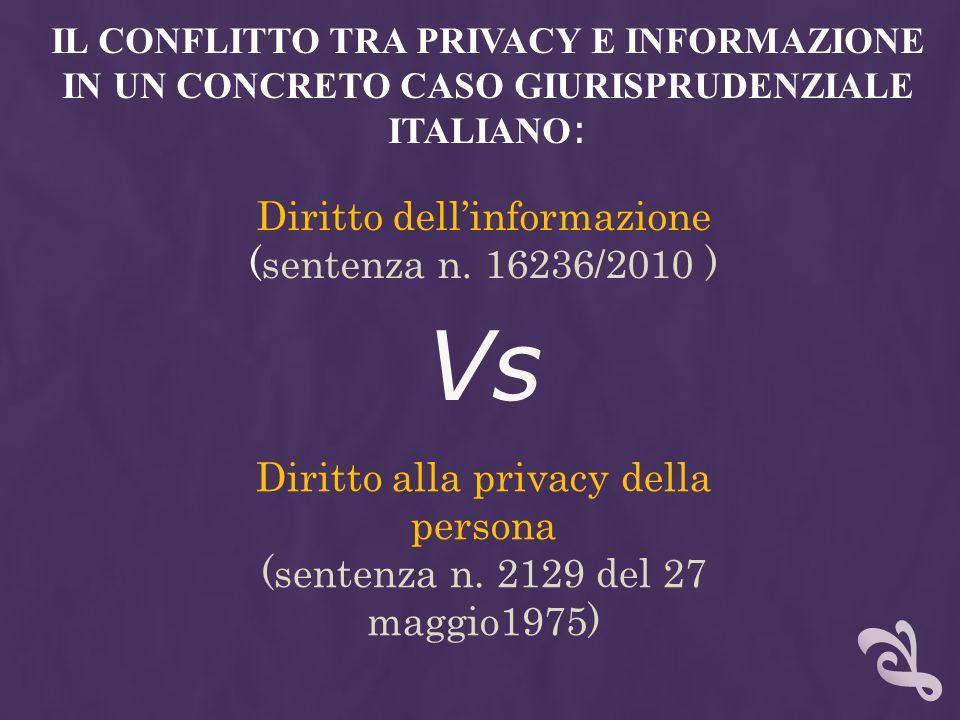 Vs IL CONFLITTO TRA PRIVACY E INFORMAZIONE IN UN CONCRETO CASO GIURISPRUDENZIALE ITALIANO : Diritto dellinformazione (sentenza n. 16236/2010 ) Diritto