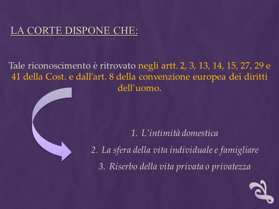 LA CORTE DISPONE CHE: Tale riconoscimento è ritrovato negli artt. 2, 3, 13, 14, 15, 27, 29 e 41 della Cost. e dallart. 8 della convenzione europea dei