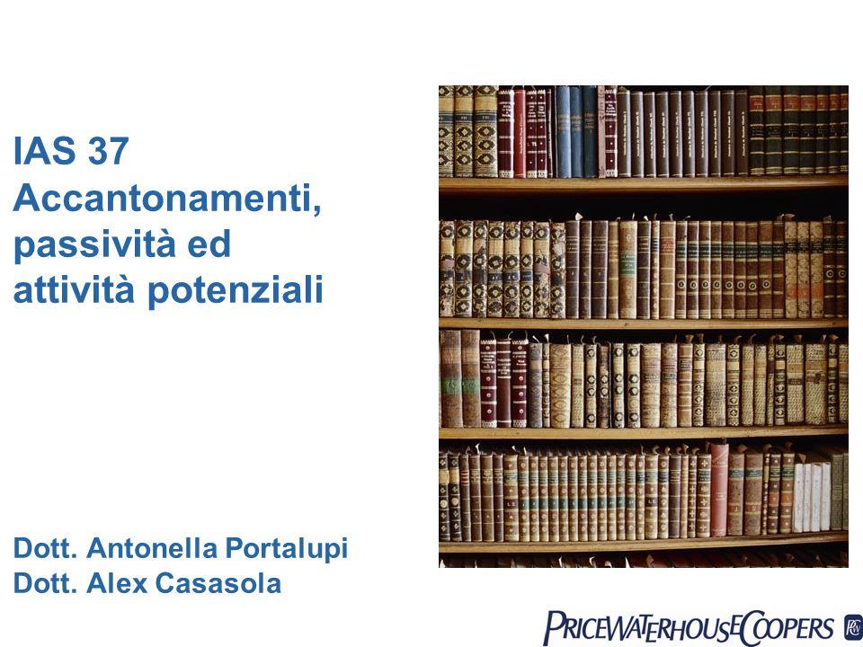 IAS 37 Accantonamenti, passività ed attività potenziali Dott. Antonella Portalupi Dott. Alex Casasola